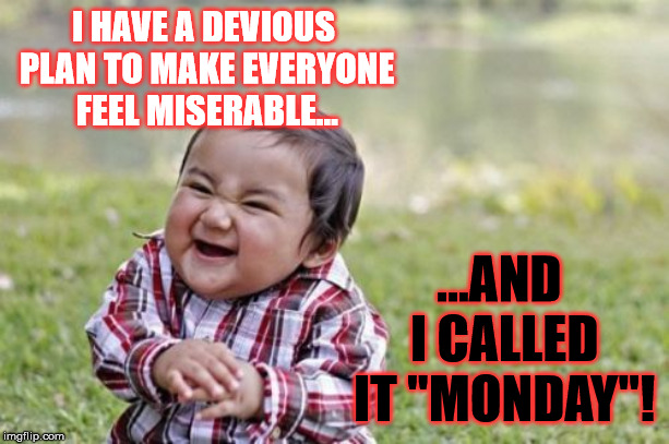 "Oh happiness. Monday again... and now I know who to blame! | I HAVE A DEVIOUS PLAN TO MAKE EVERYONE FEEL MISERABLE... ...AND I CALLED IT ""MONDAY""! 