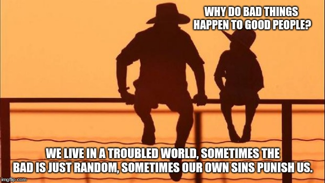 Cowboy wisdom, why do bad things happen. | WHY DO BAD THINGS HAPPEN TO GOOD PEOPLE? WE LIVE IN A TROUBLED WORLD, SOMETIMES THE BAD IS JUST RANDOM, SOMETIMES OUR OWN SINS PUNISH US. | image tagged in cowboy father and son,cowboy wisdom,why do bad things happen | made w/ Imgflip meme maker