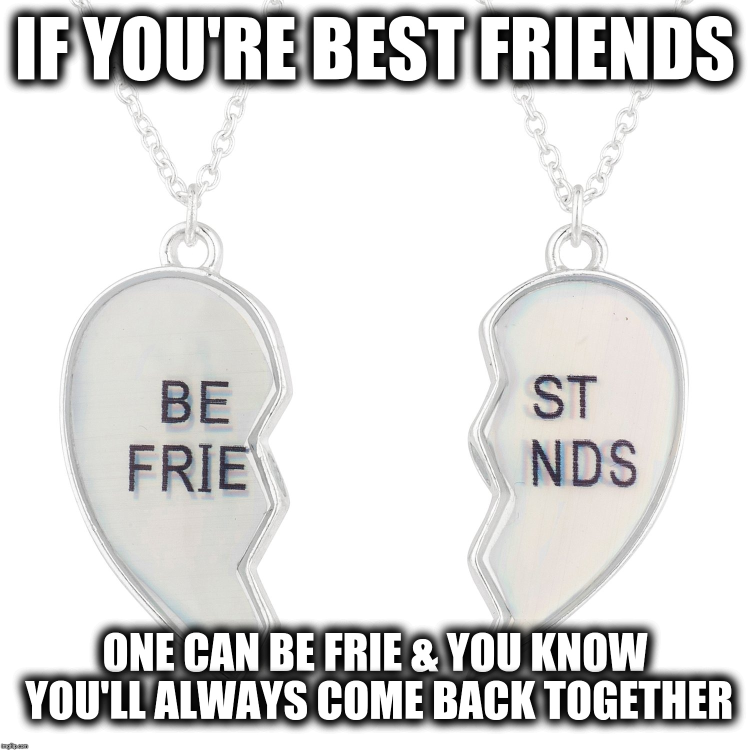 Best Friends Always Come Back Together | IF YOU'RE BEST FRIENDS ONE CAN BE FRIE & YOU KNOW YOU'LL ALWAYS COME BACK TOGETHER | image tagged in best friends  be free,best friends,come back,hope,bffs,bff | made w/ Imgflip meme maker