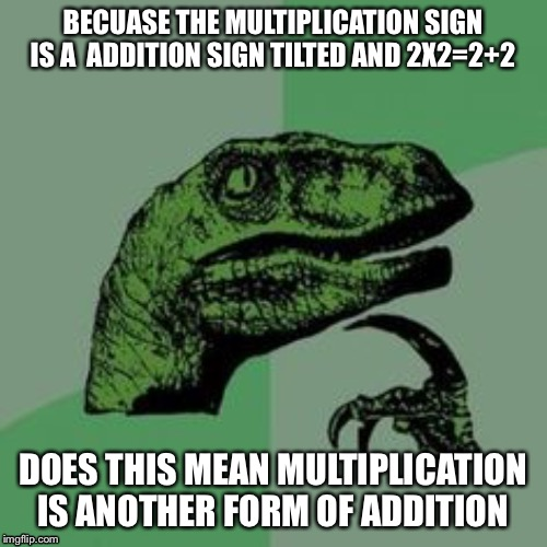 Time raptor  | BECUASE THE MULTIPLICATION SIGN IS A  ADDITION SIGN TILTED AND 2X2=2+2 DOES THIS MEAN MULTIPLICATION IS ANOTHER FORM OF ADDITION | image tagged in time raptor | made w/ Imgflip meme maker
