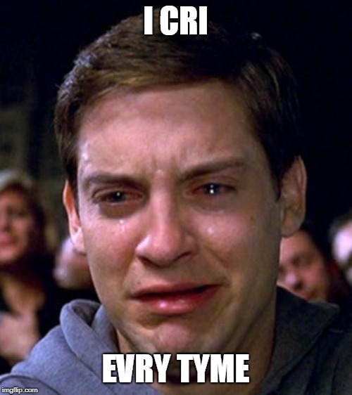 crying peter parker | I CRI EVRY TYME | image tagged in crying peter parker | made w/ Imgflip meme maker