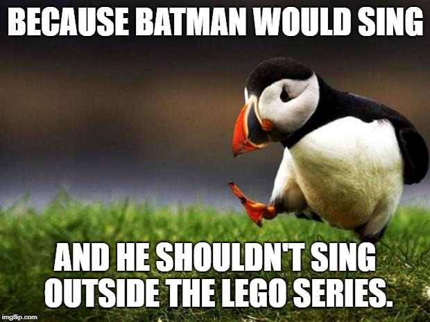 Unpopular Opinion Puffin Meme | BECAUSE BATMAN WOULD SING AND HE SHOULDN'T SING OUTSIDE THE LEGO SERIES. | image tagged in memes,unpopular opinion puffin | made w/ Imgflip meme maker