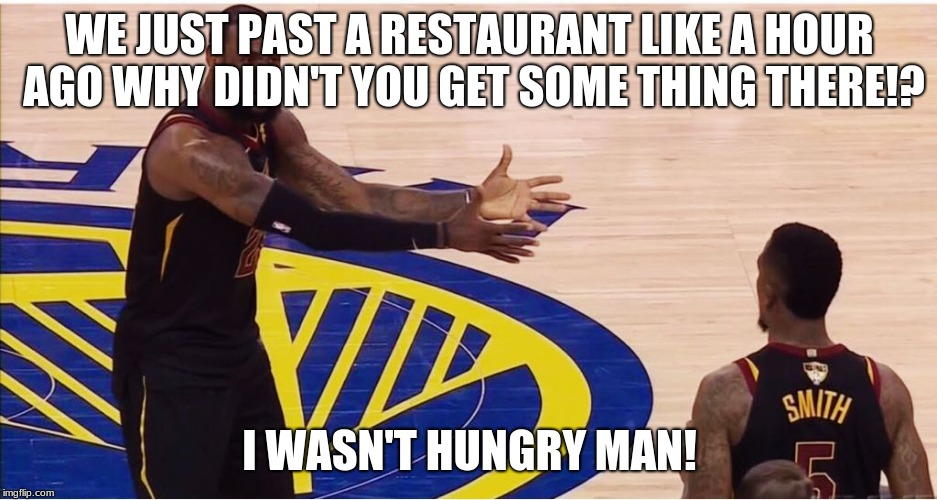 lebron james + jr smith |  WE JUST PAST A RESTAURANT LIKE A HOUR AGO WHY DIDN'T YOU GET SOME THING THERE!? I WASN'T HUNGRY MAN! | image tagged in lebron james  jr smith | made w/ Imgflip meme maker