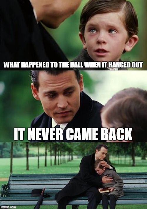 WHAT HAPPENED TO THE BALL WHEN IT HANGED OUT IT NEVER CAME BACK | image tagged in memes,finding neverland | made w/ Imgflip meme maker