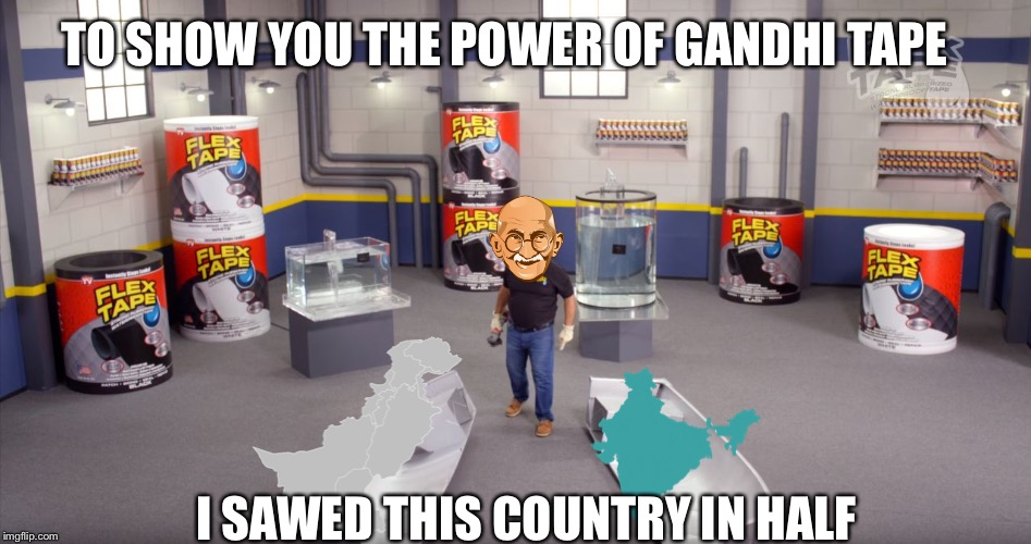 flex tape | TO SHOW YOU THE POWER OF GANDHI TAPE I SAWED THIS COUNTRY IN HALF | image tagged in flex tape | made w/ Imgflip meme maker