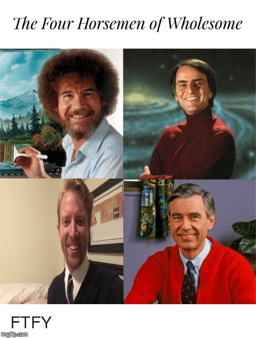 Always there for you. | THE FOUR HORSEMEN OF WHOLESOMENESS | image tagged in memes,funny,wholesome,bob ross,bill nye the science guy | made w/ Imgflip meme maker
