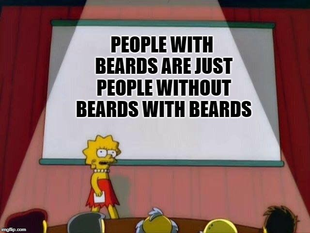 change my mind | PEOPLE WITH BEARDS ARE JUST PEOPLE WITHOUT BEARDS WITH BEARDS | image tagged in lisa simpson's presentation,dank memes,memes,the simpsons | made w/ Imgflip meme maker