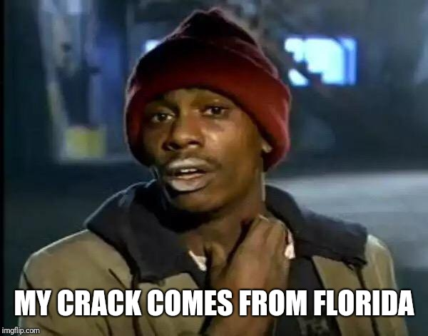 Y'all Got Any More Of That Meme | MY CRACK COMES FROM FLORIDA | image tagged in memes,y'all got any more of that | made w/ Imgflip meme maker