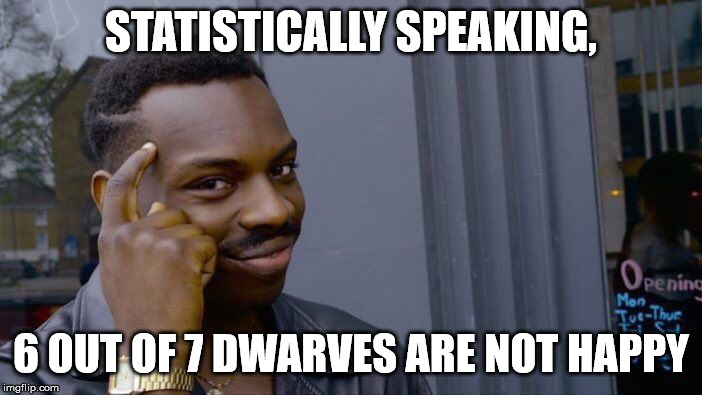 Dwarven statistics | STATISTICALLY SPEAKING, 6 OUT OF 7 DWARVES ARE NOT HAPPY | image tagged in memes,roll safe think about it,stats,dwarves,happy | made w/ Imgflip meme maker
