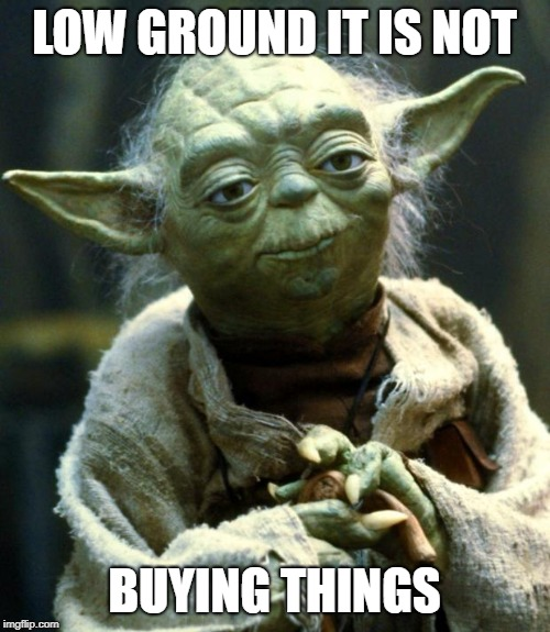 LOW GROUND IT IS NOT BUYING THINGS | image tagged in memes,star wars yoda | made w/ Imgflip meme maker