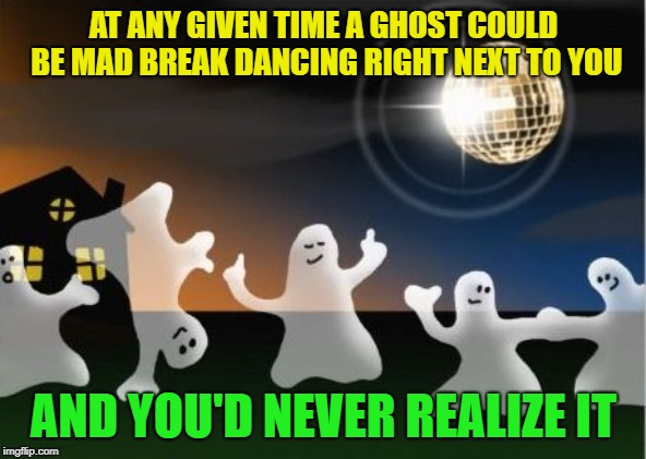 Just think about it |  AT ANY GIVEN TIME A GHOST COULD BE MAD BREAK DANCING RIGHT NEXT TO YOU; AND YOU'D NEVER REALIZE IT | image tagged in halloween ghosts,break dancing,whoa,mad skillz | made w/ Imgflip meme maker