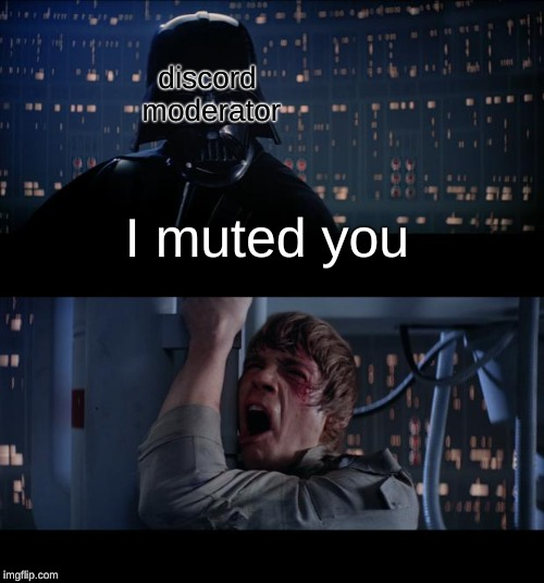 it really do be like that |  discord moderator; I muted you | image tagged in memes,star wars no,discord,mods,muted | made w/ Imgflip meme maker