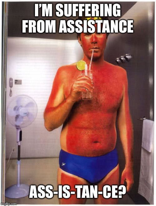 Ce what I did there? | I'M SUFFERING FROM ASSISTANCE ASS-IS-TAN-CE? | image tagged in tan will ferrell,sunburn | made w/ Imgflip meme maker