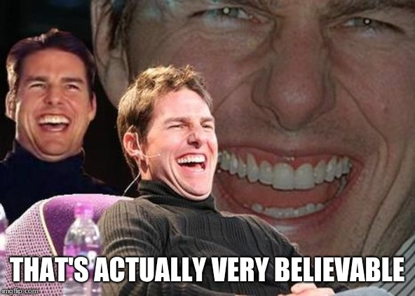 Tom Cruise laugh | THAT'S ACTUALLY VERY BELIEVABLE | image tagged in tom cruise laugh | made w/ Imgflip meme maker
