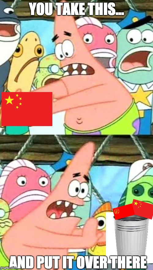 in the trash | YOU TAKE THIS... AND PUT IT OVER THERE | image tagged in memes,put it somewhere else patrick,china | made w/ Imgflip meme maker