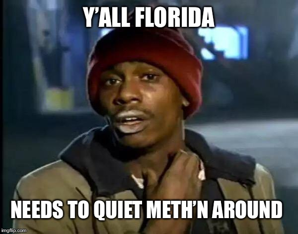 Y'ALL FLORIDA NEEDS TO QUIET METH'N AROUND | image tagged in memes,y'all got any more of that | made w/ Imgflip meme maker