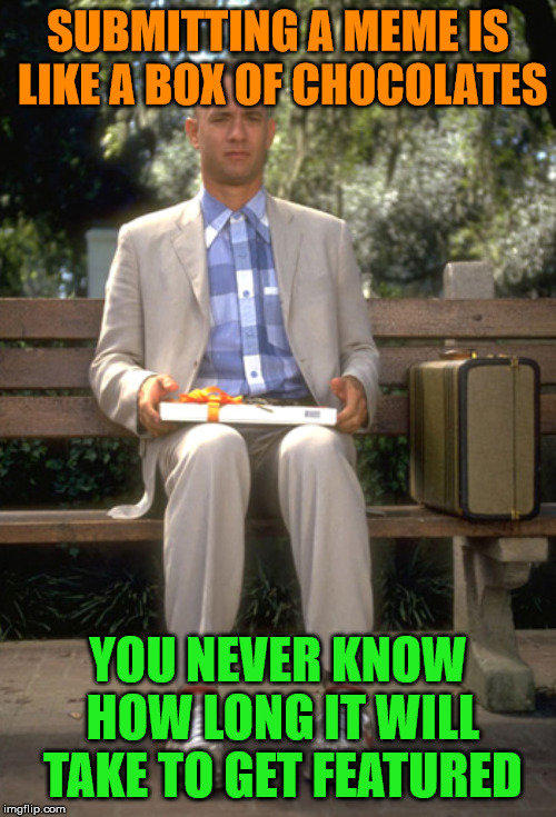 You never know... |  SUBMITTING A MEME IS LIKE A BOX OF CHOCOLATES; YOU NEVER KNOW HOW LONG IT WILL TAKE TO GET FEATURED | image tagged in memes,you never know,submit,featured,what if i told you,forrest gump box of chocolates | made w/ Imgflip meme maker