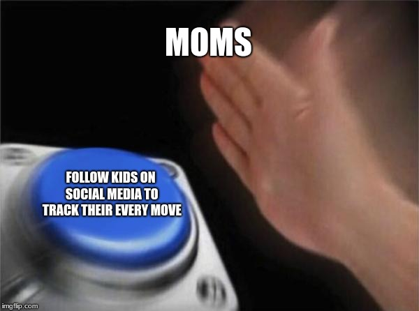 Moms these days | MOMS FOLLOW KIDS ON SOCIAL MEDIA TO TRACK THEIR EVERY MOVE | image tagged in memes,blank nut button,moms,social media | made w/ Imgflip meme maker