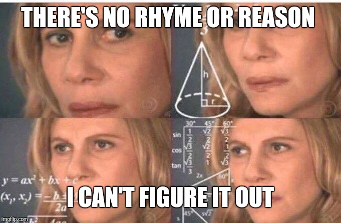 Math lady/Confused lady | THERE'S NO RHYME OR REASON I CAN'T FIGURE IT OUT | image tagged in math lady/confused lady | made w/ Imgflip meme maker
