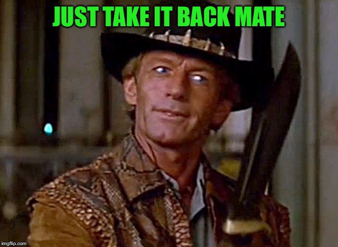Crocodile Dundee Knife | JUST TAKE IT BACK MATE | image tagged in crocodile dundee knife | made w/ Imgflip meme maker