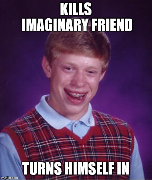 Bad Luck Brian Meme | KILLS IMAGINARY FRIEND TURNS HIMSELF IN | image tagged in memes,bad luck brian | made w/ Imgflip meme maker
