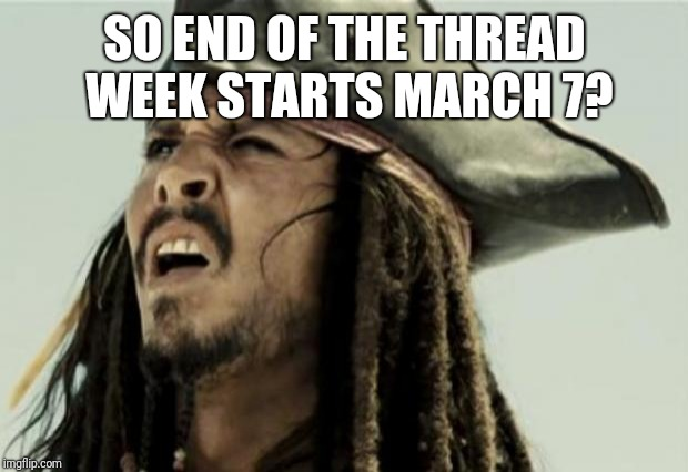 confused dafuq jack sparrow what | SO END OF THE THREAD WEEK STARTS MARCH 7? | image tagged in confused dafuq jack sparrow what | made w/ Imgflip meme maker