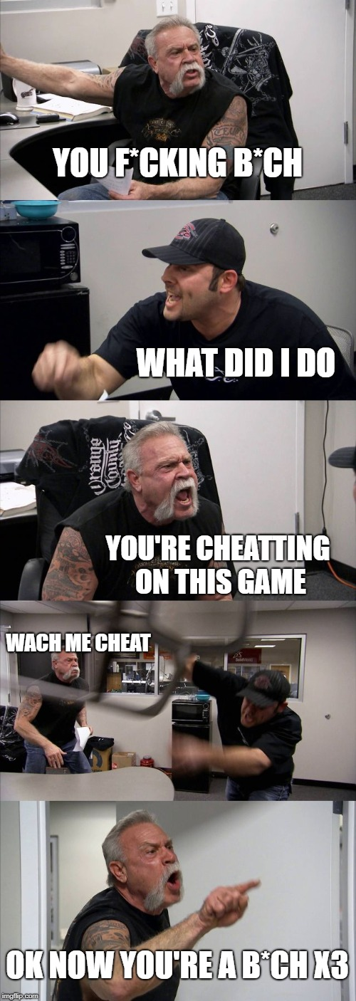 American Chopper Argument | YOU F*CKING B*CH WHAT DID I DO YOU'RE CHEATTING ON THIS GAME WACH ME CHEAT OK NOW YOU'RE A B*CH X3 | image tagged in memes,american chopper argument | made w/ Imgflip meme maker