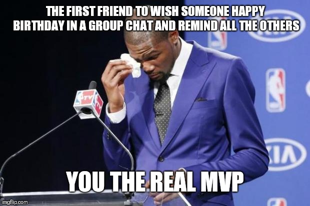 You The Real MVP 2 Meme | THE FIRST FRIEND TO WISH SOMEONE HAPPY BIRTHDAY IN A GROUP CHAT AND REMIND ALL THE OTHERS YOU THE REAL MVP | image tagged in memes,you the real mvp 2,AdviceAnimals | made w/ Imgflip meme maker