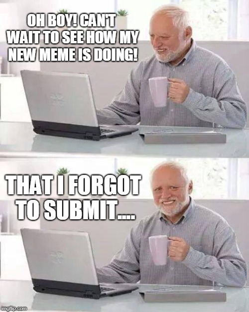 Submission. It's the foundation to a solid upvote relationship.  | OH BOY! CAN'T WAIT TO SEE HOW MY NEW MEME IS DOING! THAT I FORGOT TO SUBMIT.... | image tagged in memes,hide the pain harold,submissions,submission,imgflip,upvotes | made w/ Imgflip meme maker