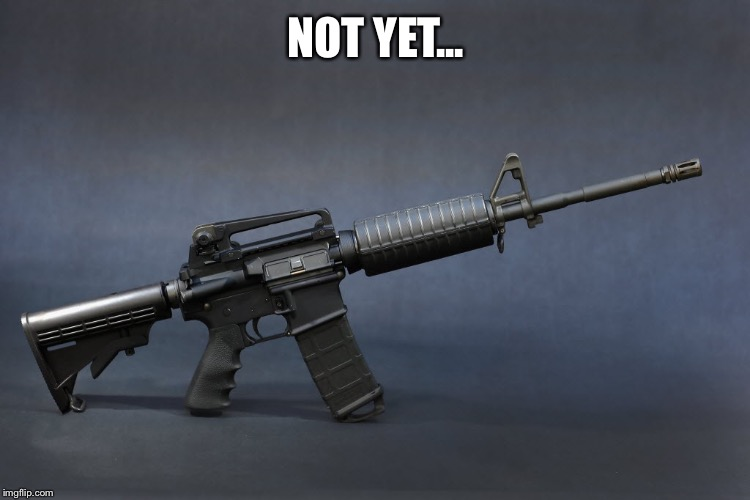 NOT YET... | image tagged in ar-15 | made w/ Imgflip meme maker