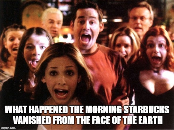 Panic In The Streets |  WHAT HAPPENED THE MORNING STARBUCKS VANISHED FROM THE FACE OF THE EARTH | image tagged in fear | made w/ Imgflip meme maker