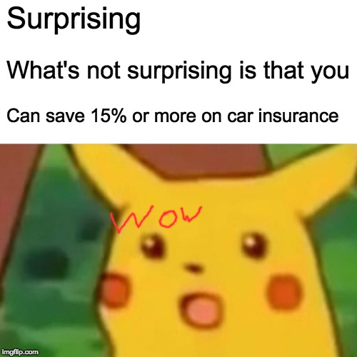 Surprised Pikachu Meme | Surprising What's not surprising is that you Can save 15% or more on car insurance | image tagged in memes,surprised pikachu | made w/ Imgflip meme maker