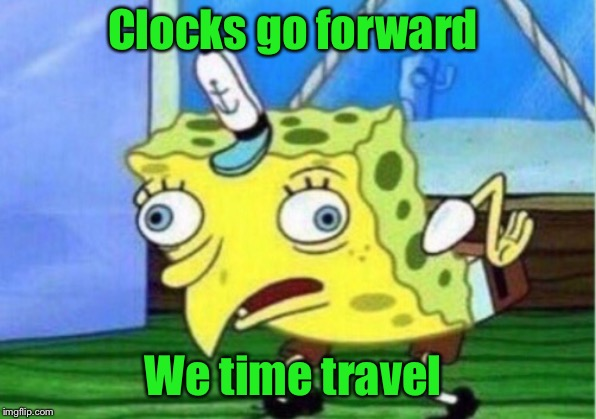 Mocking Spongebob Meme | Clocks go forward We time travel | image tagged in memes,mocking spongebob | made w/ Imgflip meme maker