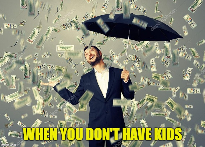 Rich main raining money | WHEN YOU DON'T HAVE KIDS | image tagged in rich main raining money | made w/ Imgflip meme maker