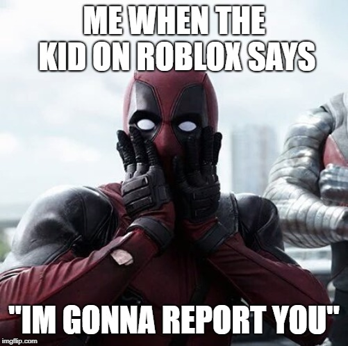 "Deadpool Surprised | ME WHEN THE KID ON ROBLOX SAYS ""IM GONNA REPORT YOU"" 