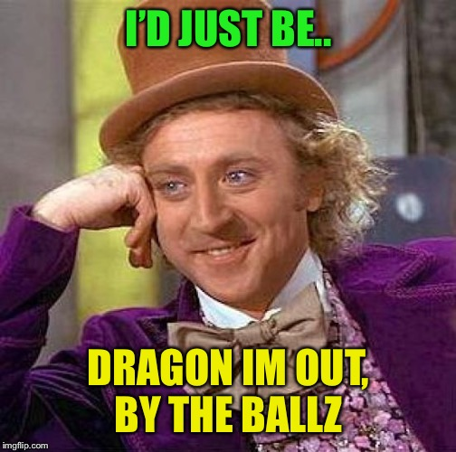 Creepy Condescending Wonka Meme | I'D JUST BE.. DRAGON IM OUT, BY THE BALLZ | image tagged in memes,creepy condescending wonka | made w/ Imgflip meme maker