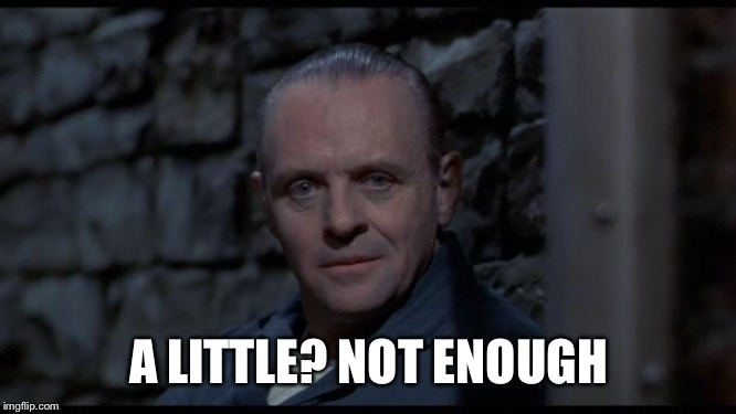 hannibal lecter silence of the lambs | A LITTLE? NOT ENOUGH | image tagged in hannibal lecter silence of the lambs | made w/ Imgflip meme maker