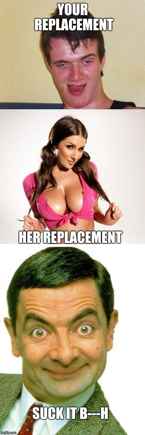YOUR REPLACEMENT HER REPLACEMENT SUCK IT B---H | image tagged in boobs | made w/ Imgflip meme maker