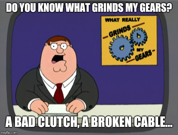 Peter Griffin News | DO YOU KNOW WHAT GRINDS MY GEARS? A BAD CLUTCH, A BROKEN CABLE... | image tagged in memes,peter griffin news | made w/ Imgflip meme maker