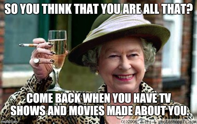 Queen Elizabeth | SO YOU THINK THAT YOU ARE ALL THAT? COME BACK WHEN YOU HAVE TV SHOWS AND MOVIES MADE ABOUT YOU. | image tagged in queen elizabeth | made w/ Imgflip meme maker