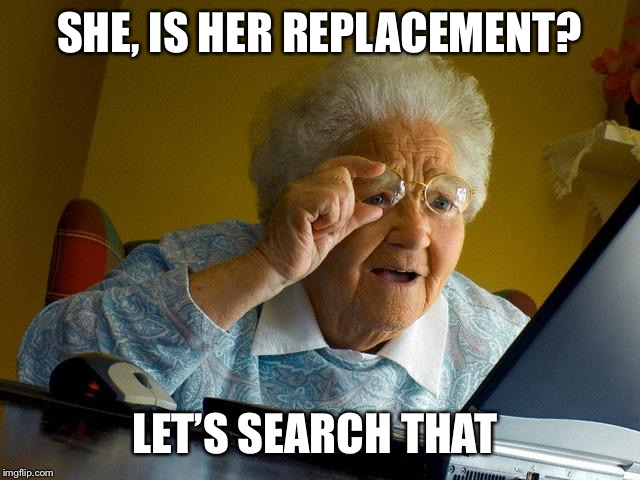 Grandma Finds The Internet Meme | SHE, IS HER REPLACEMENT? LET'S SEARCH THAT | image tagged in memes,grandma finds the internet | made w/ Imgflip meme maker