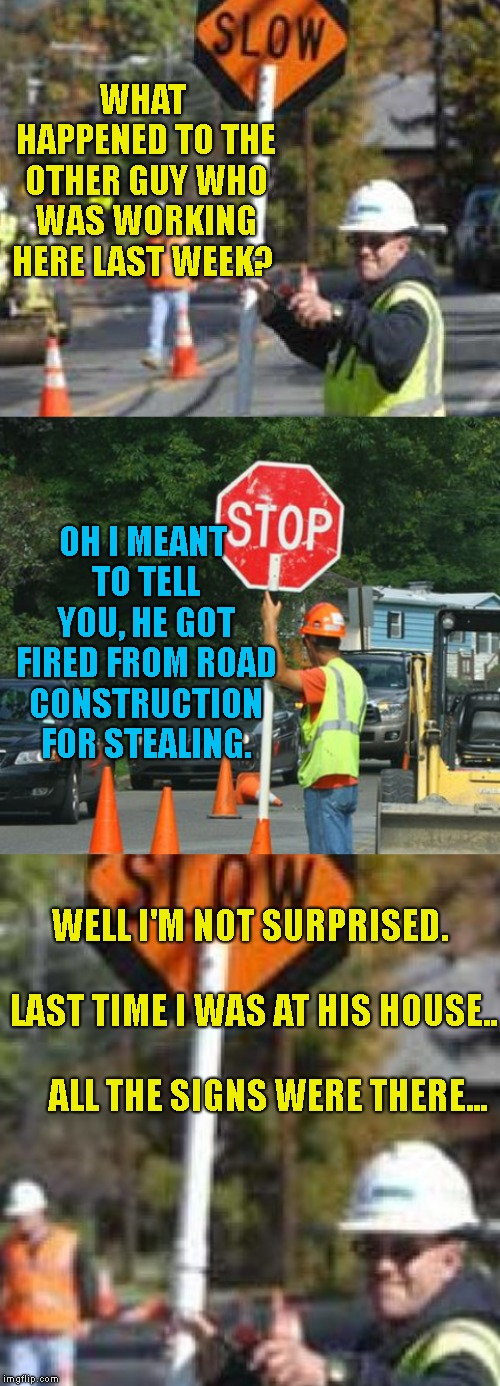 Bad Pun Construction Workers | WHAT HAPPENED TO THE OTHER GUY WHO WAS WORKING HERE LAST WEEK? WELL I'M NOT SURPRISED.                      LAST TIME I WAS AT HIS HOUSE..   | image tagged in road crew,stealing,fired | made w/ Imgflip meme maker