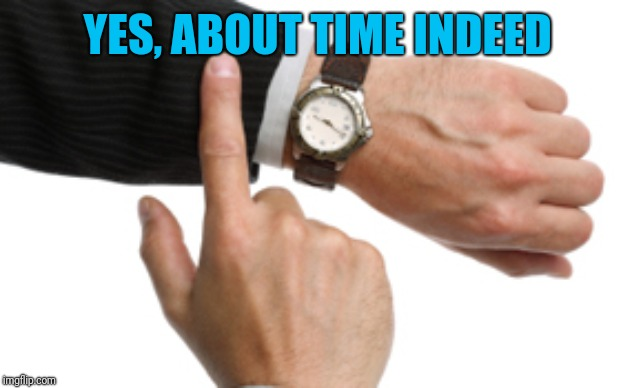 clock watch | YES, ABOUT TIME INDEED | image tagged in clock watch | made w/ Imgflip meme maker
