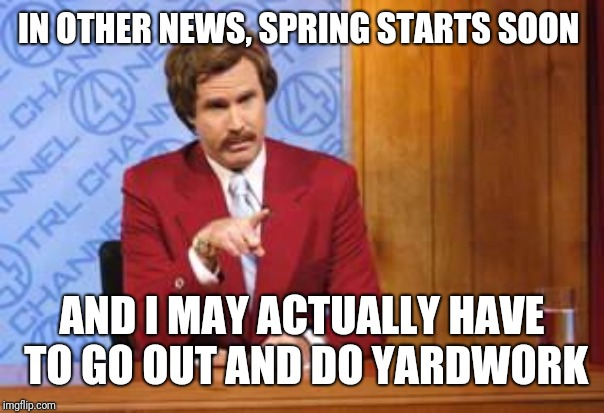 Drunk Weatherman | IN OTHER NEWS, SPRING STARTS SOON AND I MAY ACTUALLY HAVE TO GO OUT AND DO YARDWORK | image tagged in drunk weatherman | made w/ Imgflip meme maker