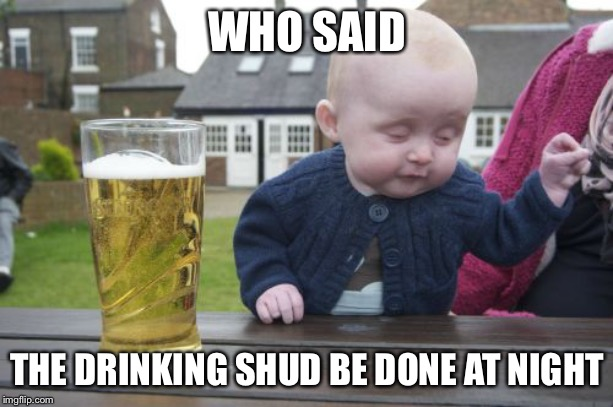 Drunk Baby Meme | WHO SAID THE DRINKING SHUD BE DONE AT NIGHT | image tagged in memes,drunk baby | made w/ Imgflip meme maker