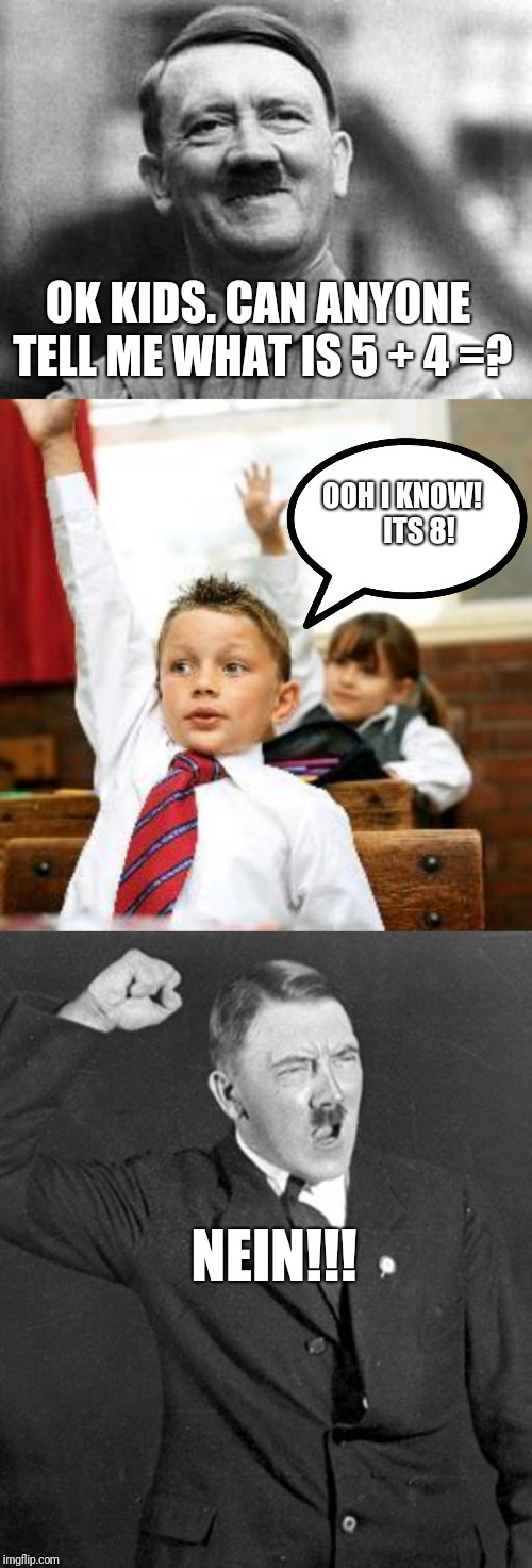 Hitler's School of Hard Knocks | OK KIDS. CAN ANYONE TELL ME WHAT IS 5 + 4 =? OOH I KNOW!      ITS 8! NEIN!!! | image tagged in angry hitler,school kid pick me,adolf hitler,memes,funny,school | made w/ Imgflip meme maker