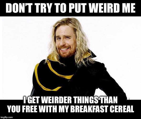 Zaphod | DON'T TRY TO PUT WEIRD ME I GET WEIRDER THINGS THAN YOU FREE WITH MY BREAKFAST CEREAL | image tagged in zaphod | made w/ Imgflip meme maker