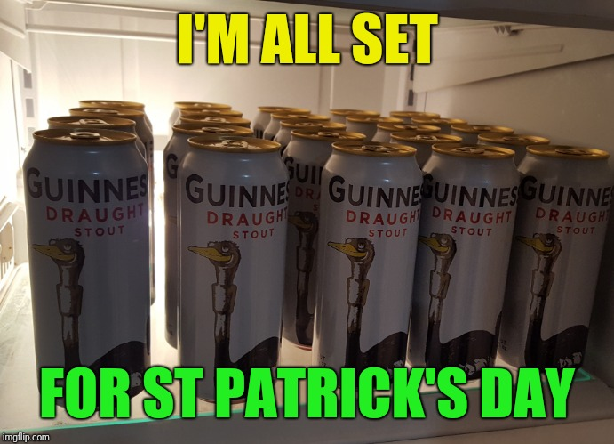 If I'm luck I might have some left by then | I'M ALL SET FOR ST PATRICK'S DAY | image tagged in st patrick's day,ready,beer,guinness,fridge full | made w/ Imgflip meme maker