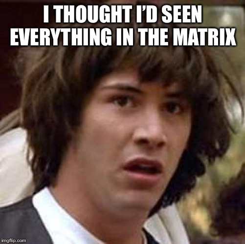 Conspiracy Keanu Meme | I THOUGHT I'D SEEN EVERYTHING IN THE MATRIX | image tagged in memes,conspiracy keanu | made w/ Imgflip meme maker