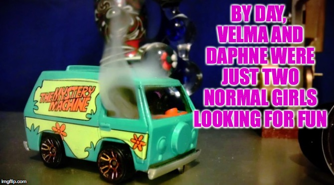 Hot wheels mystery machine | BY DAY, VELMA AND DAPHNE WERE JUST TWO NORMAL GIRLS LOOKING FOR FUN | image tagged in hot wheels mystery machine | made w/ Imgflip meme maker